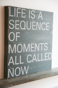 Life is a sequence of moments all called now.