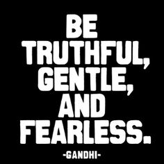 #Quotes to live by: Be truthful, gentle, and fearless. - Gandhi