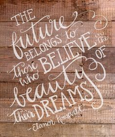"""""""The future belongs to those who believe in the beauty of their dreams"""" - Eleanor Roosevelt"""