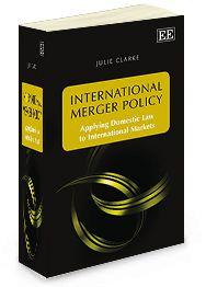International Merger Policy: Applying domestic law to international markets - by Julie Clarke - June 2014