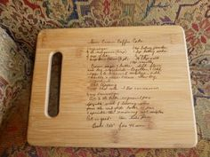 take a Old Favorite Family Recipe in your Mom, grandma, great grandma, aunt, etc. handwriting and burn it onto a Cutting Board using a scan of the original recipe card ~ Would make a treasured Christmas gift, Mother's Day or Wedding Shower gift.