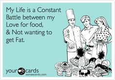 My Life is a Constant Battle between my Love for food, & Not wanting to get Fat.