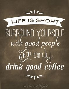 Life is short, surround yourself with good people and only drink good coffee.