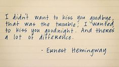 I don't want to kiss you goodbye, that was the trouble; I wanted to kiss you goodnight. And there's a lot of difference. - Ernest Hemingwway