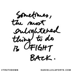 Sometimes, the most enlightened thing to do is FIGHT BACK. Subscribe: DanielleLaPorte.com #Truthbomb #Words #Quotes
