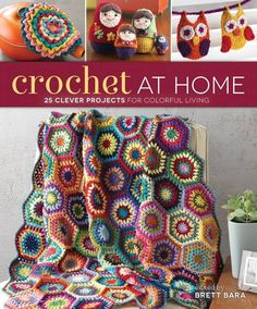 Crochet at Home: 25 Clever Projects for Colorful Living edited by Brett Bara