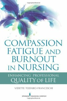 Compassion Fatigue and Burnout in Nursing: Enhancing Professional Quality of Life by Vidette Todaro-Franceschi PhD  RN  FT, just purchased on demand