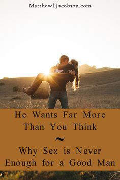 He Wants Far More Than You Think - Why Sex Is Never Enough For A Good Man - Matthew L. Jacobson