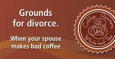 Grounds for divorce. When your spouse makes bad coffee | A & E Coffee Roastery & Tea | www.aeroastery.com