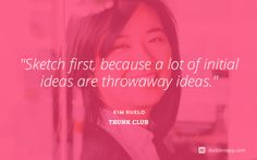 """""""Sketch first, because a lot of initial ideas are throwaway ideas."""" Kim Ruelo, Product Designer at Trunk Club http://blog.invisionapp.com/a-look-inside-design-at-trunk-club/"""