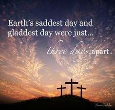 The cross & the resurrection ~ 3 days apart. Good to remember