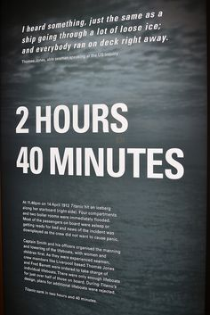 2 hours 40 minutes    Titanic sank in 2 hours and 40 minutes. This section ofthe exhibition spotlights human stories focusing on personal experiences to capture the dramatic final hours.    The Titanic and Liverpool: the untold story exhibition at Merseyside Maritime Museum commemorates the centenary of the loss of the Titanic.
