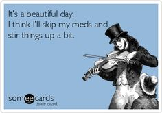 Funny Ecard: It's a beautiful day. I think I'll skip my meds and stir things up a bit.