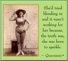 She'd tried blending in and it wasn't working for her because, the truth was, she was born to sparkle.  --Queenism