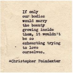 If only our bodies would marry the beauty growing inside them, it wouldn't be so exhausting trying to love ourselves.