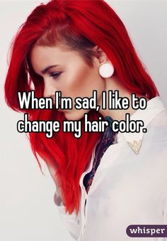 When I'm sad I like to change my hair color.