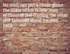 No man can put a chain about the ankle of his fellow man without at last finding the other end fastened about his own neck.
