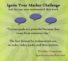 Ignite Your Market Challenge: Ask for one new testimonial this week!
