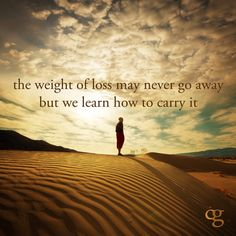 The weight of loss may never go away; but we learn how to carry it.