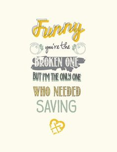 """""""Funny you're the broken one, but I'm the only one who needed saving."""""""