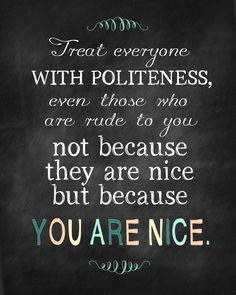 Treat everyone with politeness, even those who are rude to you, not because they are nice, but because you are nice. (Nice always wins in the long-run!) being nice quotes, remember this, nice people quotes, life lessons, quotes being nice, hard times, polit, life goals, be nice quotes