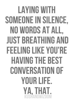 Quote - 'Laying with someone in silence, no words at all, just breathing and feeling like you're having the best conversation of your life. Ya, that.'  Those conversations are the best!