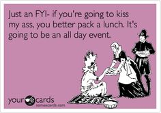 Just an FYI- if you're going to kiss my ass, you better pack a lunch. It's going to be an all day event.