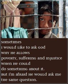 """""""Sometimes I would like to ask God  why He allows poverty, suffering and injustice  when He could do something about it.  But I'm afraid He would ask me the same question."""" - Anon Be balanced. Be Natural. Be You. - Omved"""