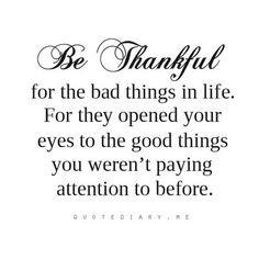 Be thankful for the BAD THINGS in life. For they opened your EYES to the GOOD things you were not paying attention to before. ~ Thank you God for opening my eyes, carrying me through and showing me.