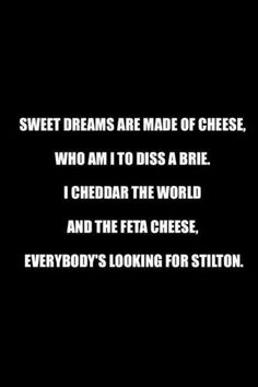 I will never, ever hear this song ever again withOUT hearing these lyrics in my head. Who am I to diss a Brie....hahahahaha