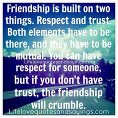 Friendship is built on two things. Respect and trust. Both elements have to be there, and they have to be mutual. You can have respect for someone, but if you don't have trust, the friendship will crumble. ~Unknown