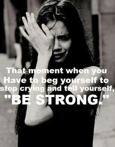 "That moment when you Have to beg yourself to stop crying and tell yourself, ""BE STRONG."""
