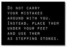 Do not carry your mistakes with you. Instead, place them under your feet and use them as stepping stones.