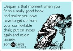 Despair is that moment when you finish a really good book and realize you now have to get up from your comfortable chair, put on shoes again and rejoin society.