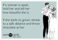 If a woman is upset, hold her and tell her how beautiful she is. If she starts to growl, retreat to a safe distance and throw chocolate at her.