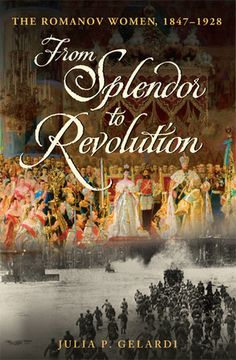 From Splendor to Revolution: The Romanov Women, 1847--1928 by Julia P. Gelardi