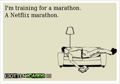 I'm training for a marathon.A Netflix marathon.