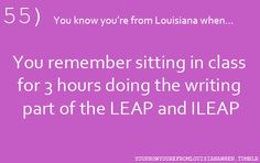 55...You know you're from Louisiana when...You remember sitting in class for 3 hours doing the writing part of the LEAP and ILEAP.