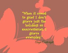 when it comes to grief, i don't grieve just the holidays or anniversaries. i grieve everyday.