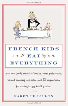 French Kids Eat Everything: How Our Family Moved to France, Cured Picky Eating, Banned Snacking, and Discovered 10 Simple Rules for Raising ...by Karen Le Billon: At once a memoir, a cookbook, a how-to handbook, and a delightful exploration of how the French manage to feed children without endless battles and struggles with pickiness... #Book #Kids #France #Parenting #Memoir #Cookbook #Handbook