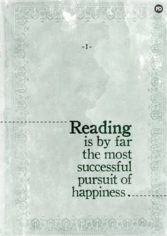 """Reading is by far the most successful pursuit of happiness."""