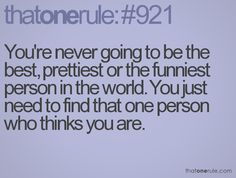 Youre never going to be the best, prettiest or the funniest in the world. You just need to find that one person who thinks you are.