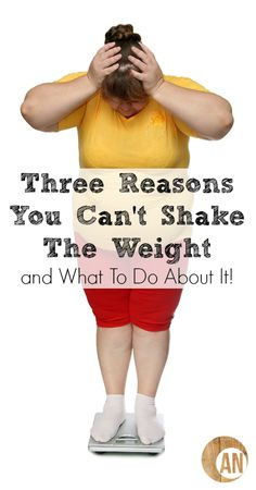 Three Reasons You Can't Shake The Weight and What To Do About It!
