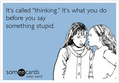 It's called 'thinking.' It's what you do before you say something stupid.