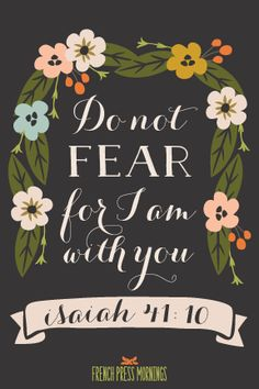 Isaiah 41:10 - Do not fear for I am with you.