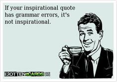 If your inspirational quote  has grammar errors, its  not inspirational.