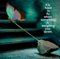It is hard to fly when something is weighing you down.