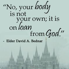 """""""No, your body is not your own; it is on loan from God."""" Elder David A. Bednar"""