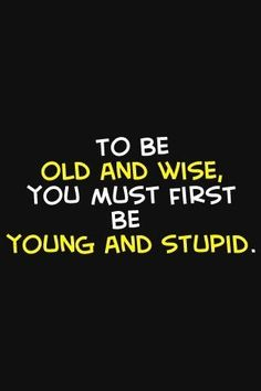 quotes about getting old, phase quotes, life quotes, young quotes, quotes about being young, i am stupid, quotes about making decisions, quotes about being mean, getting things done quotes