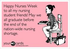 Happy Nurses Week to all my nursing student friends! May we all graduate before the end of the nation-wide nursing shortage.